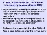 in 1958 product limit p l method was introduced by kaplan and meier k m