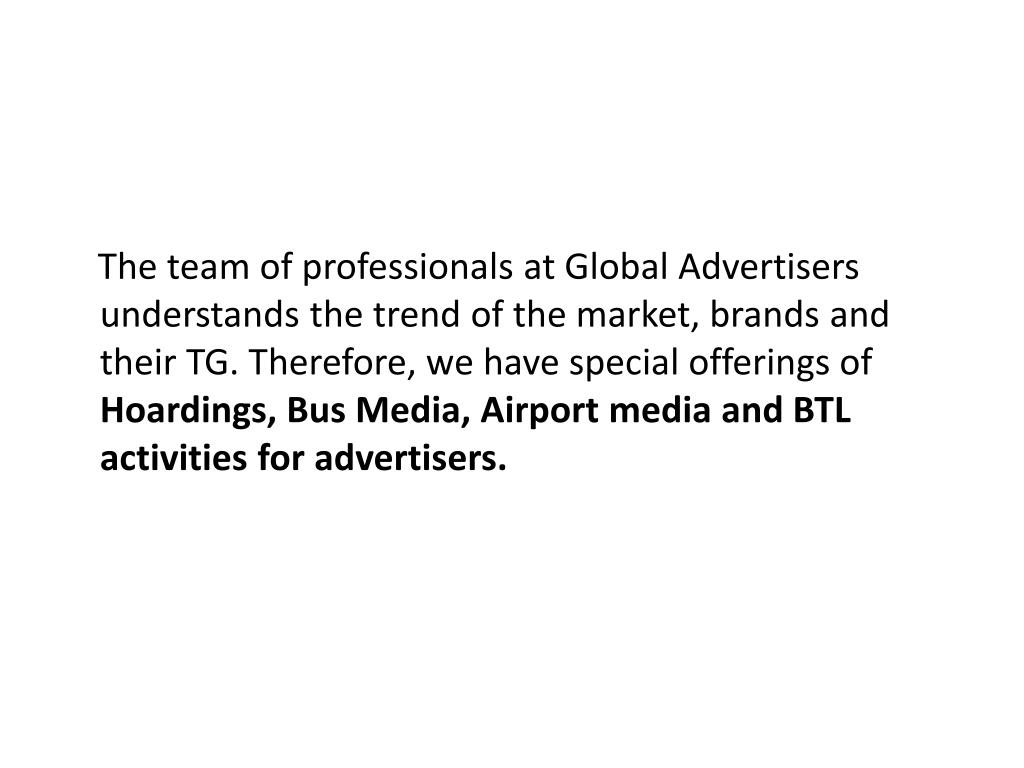 The team of professionals at Global Advertisers understands the trend of the market, brands and their TG. Therefore, we have special offerings of