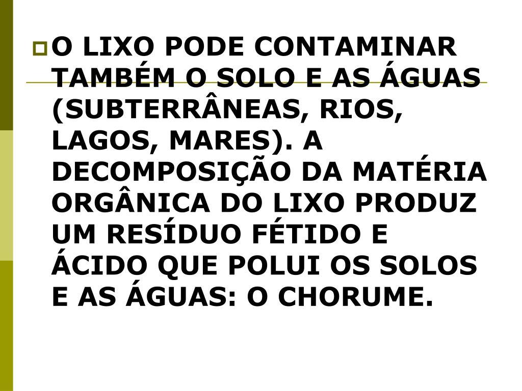 O LIXO PODE CONTAMINAR TAMBÉM O SOLO E AS ÁGUAS (SUBTERRÂNEAS, RIOS, LAGOS, MARES). A DECOMPOSIÇÃO DA MATÉRIA ORGÂNICA DO LIXO PRODUZ UM RESÍDUO FÉTIDO E ÁCIDO QUE POLUI OS SOLOS E AS ÁGUAS: O CHORUME.