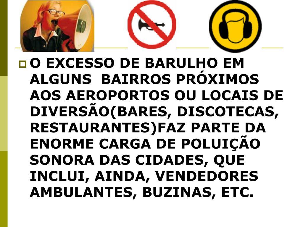 O EXCESSO DE BARULHO EM ALGUNS  BAIRROS PRÓXIMOS AOS AEROPORTOS OU LOCAIS DE DIVERSÃO(BARES, DISCOTECAS, RESTAURANTES)FAZ PARTE DA ENORME CARGA DE POLUIÇÃO SONORA DAS CIDADES, QUE INCLUI, AINDA, VENDEDORES AMBULANTES, BUZINAS, ETC.