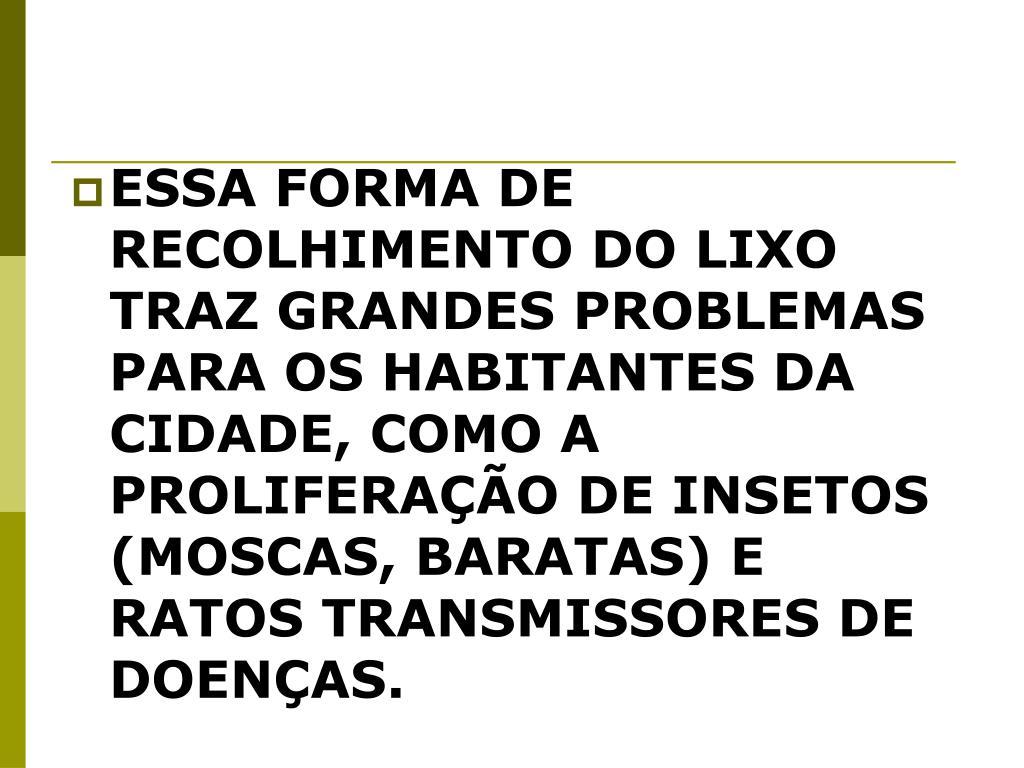 ESSA FORMA DE RECOLHIMENTO DO LIXO TRAZ GRANDES PROBLEMAS PARA OS HABITANTES DA CIDADE, COMO A PROLIFERAÇÃO DE INSETOS (MOSCAS, BARATAS) E RATOS TRANSMISSORES DE DOENÇAS.