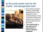 as the social worker acts for the chaotic and disorganised client