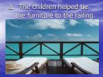 a the children helped tie the furniture to the railing