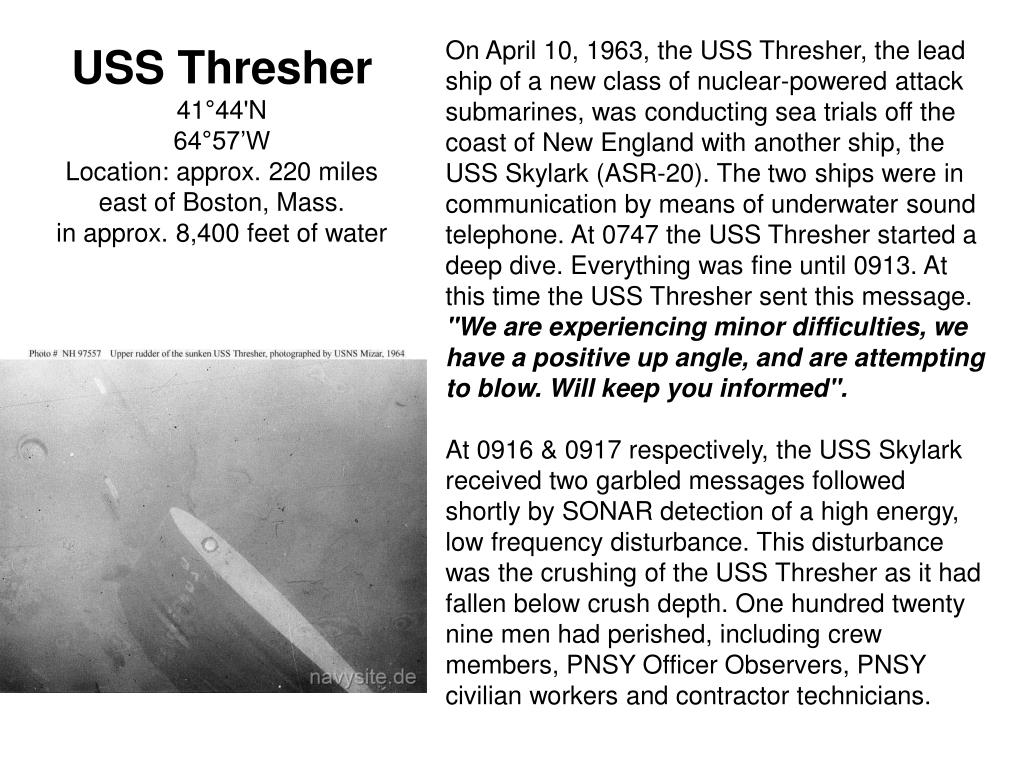 On April 10, 1963, the USS Thresher, the lead ship of a new class of nuclear-powered attack submarines, was conducting sea trials off the coast of New England with another ship, the USS Skylark (ASR-20). The two ships were in communication by means of underwater sound telephone. At 0747 the USS Thresher started a deep dive. Everything was fine until 0913. At this time the USS Thresher sent this message.