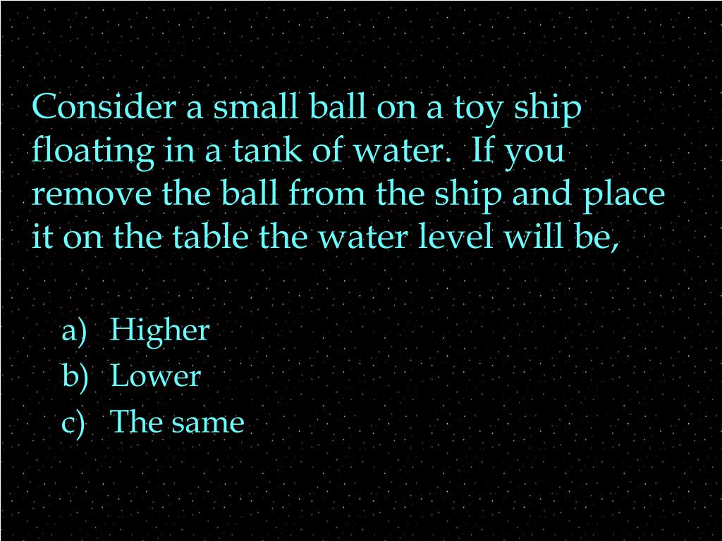 Consider a small ball on a toy ship floating in a tank of water.  If you remove the ball from the ship and place it on the table the water level will be,