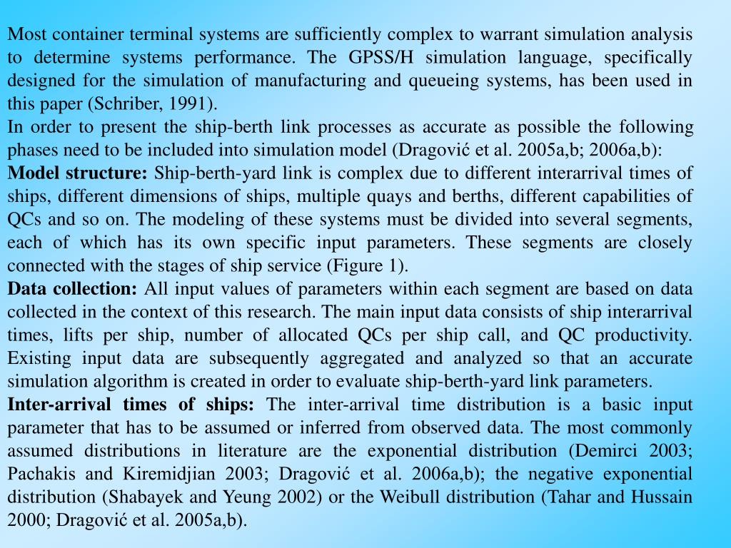 Most container terminal systems are sufficiently complex to warrant simulation analysis to determine systems performance. The GPSS/H simulation language, specifically designed for the simulation of manufacturing and queueing systems, has been used in this paper (Schriber, 1991).