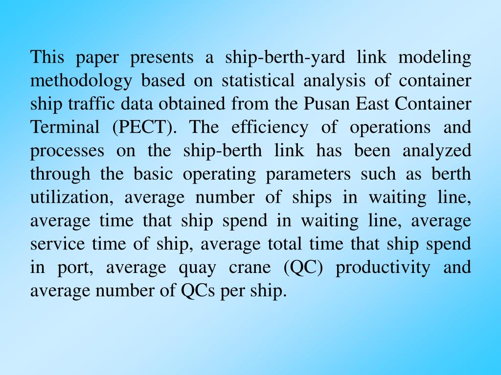 This paper presents a ship-berth-yard link modeling methodology based on statistical analysis of container ship traffic data obtained from the Pusan East Container Terminal (PECT). The efficiency of operations and processes on the ship-berth link has been analyzed through the basic operating parameters such as berth utilization, average number of ships in waiting line, average time that ship spend in waiting line, average service time of ship, average total time that ship spend in port, average quay crane (QC) productivity and average number of QCs per ship.