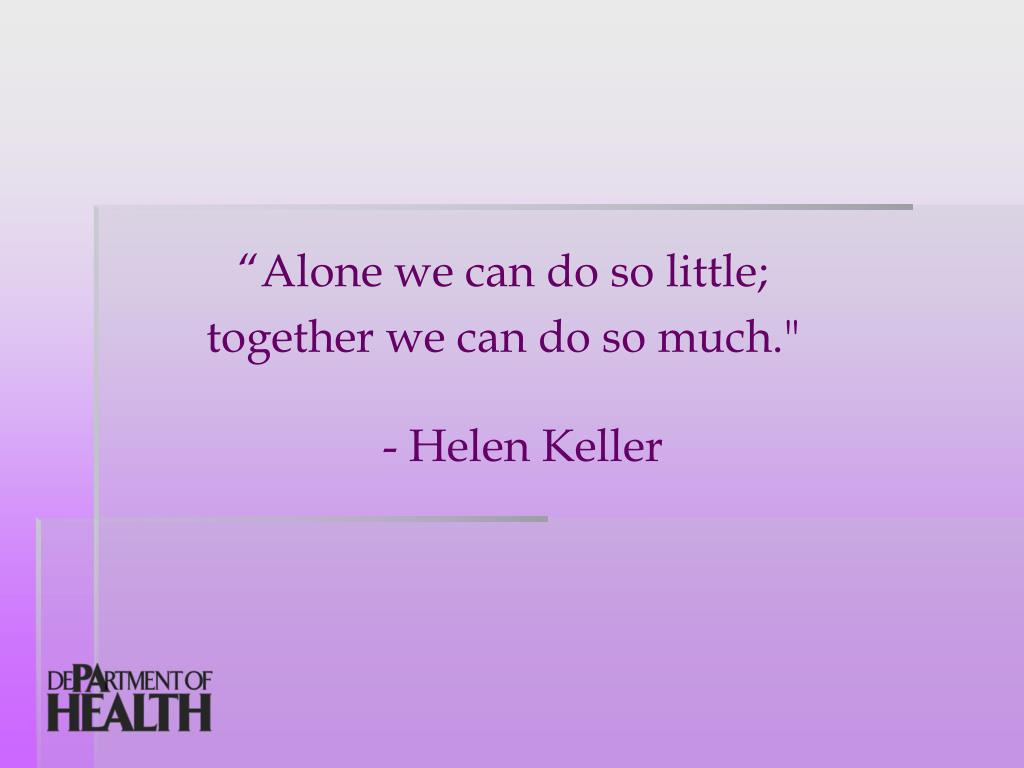 """Alone we can do so little;"
