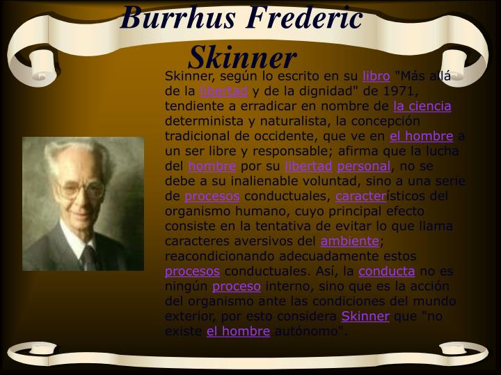 account of the contribution of burrhus frederick skinner An experimental scientist and the father of strict behaviorism, skinner argued that people are essentially socially conditioned a student of theology and psychology , i saw god's transforming role in human life skinner had low expectations of religion i had high expectations he found no sustenance through.