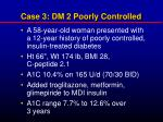 case 3 dm 2 poorly controlled