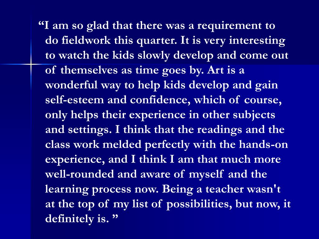"""""""I am so glad that there was a requirement to do fieldwork this quarter. It is very interesting to watch the kids slowly develop and come out of themselves as time goes by. Art is a wonderful way to help kids develop and gain self-esteem and confidence, which of course, only helps their experience in other subjects and settings. I think that the readings and the class work melded perfectly with the hands-on experience, and I think I am that much more well-rounded and aware of myself and the learning process now. Being a teacher wasn't at the top of my list of possibilities, but now, it definitely is. """""""