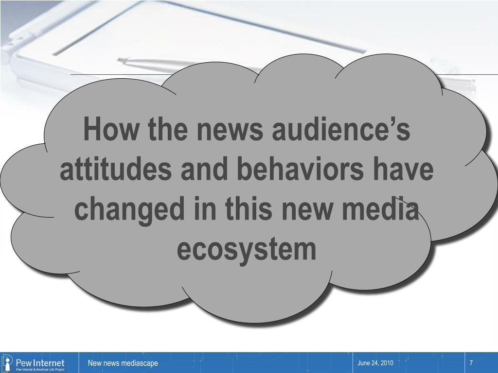 How the news audience's attitudes and behaviors have changed in this new media ecosystem