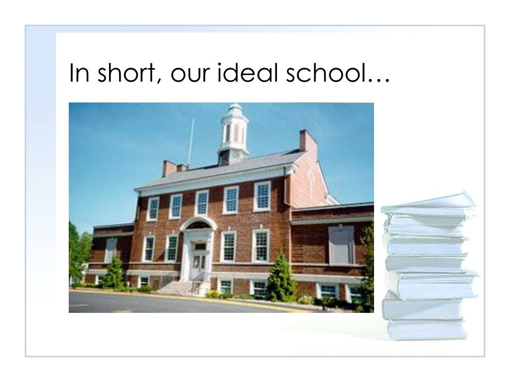 In short, our ideal school…