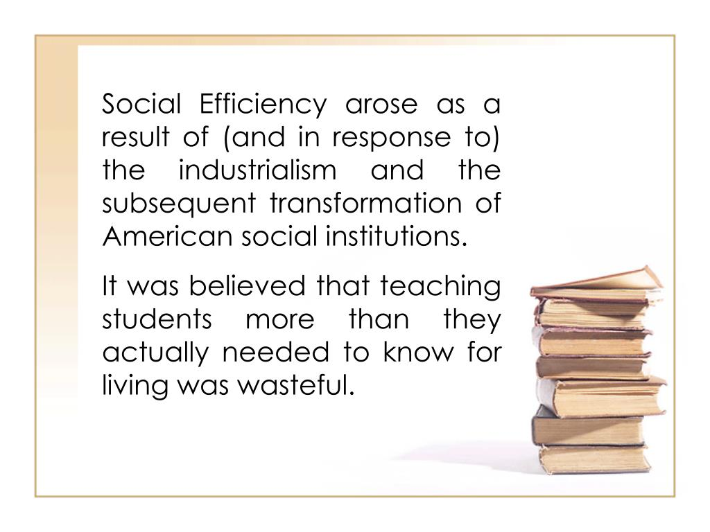 Social Efficiency arose as a result of (and in response to) the industrialism and the subsequent transformation of American social institutions.