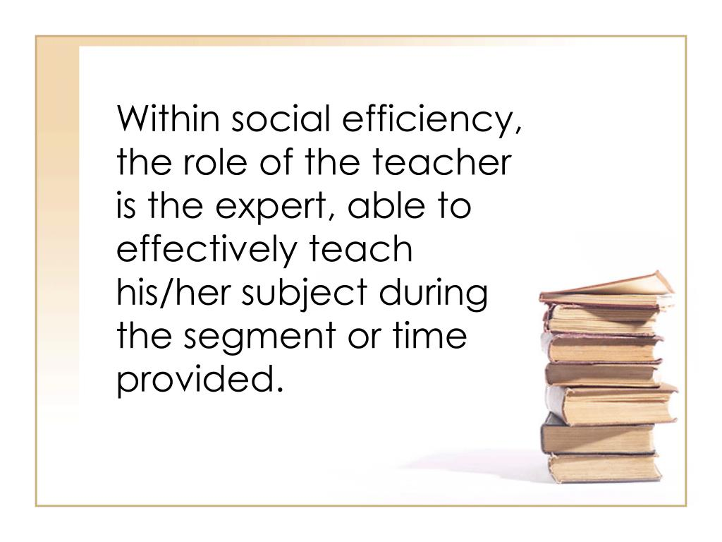 Within social efficiency, the role of the teacher is the expert, able to effectively teach his/her subject during the segment or time provided.