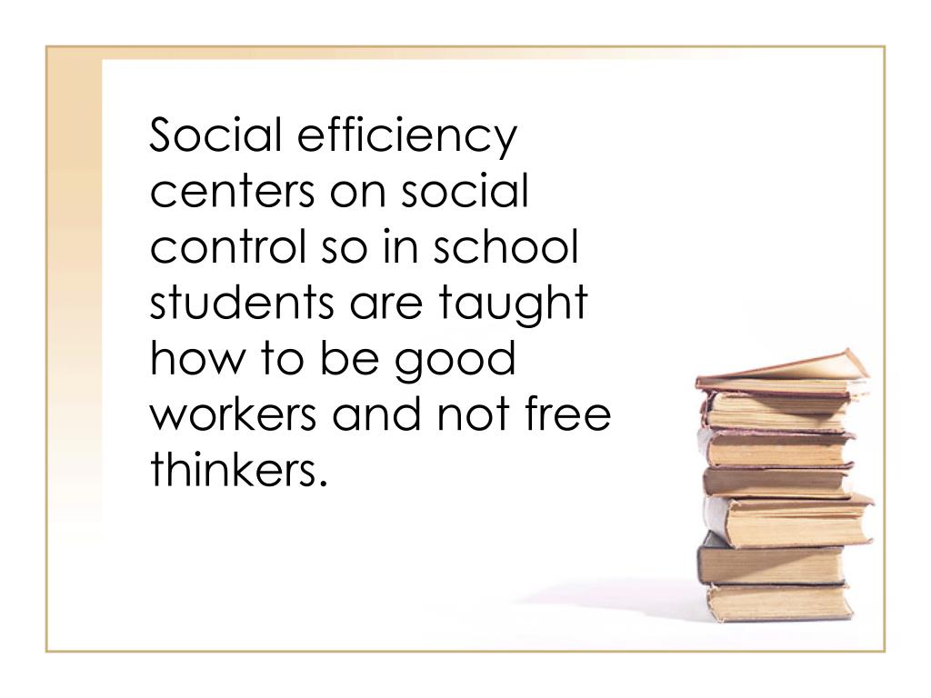 Social efficiency centers on social control so in school students are taught how to be good workers and not free thinkers.