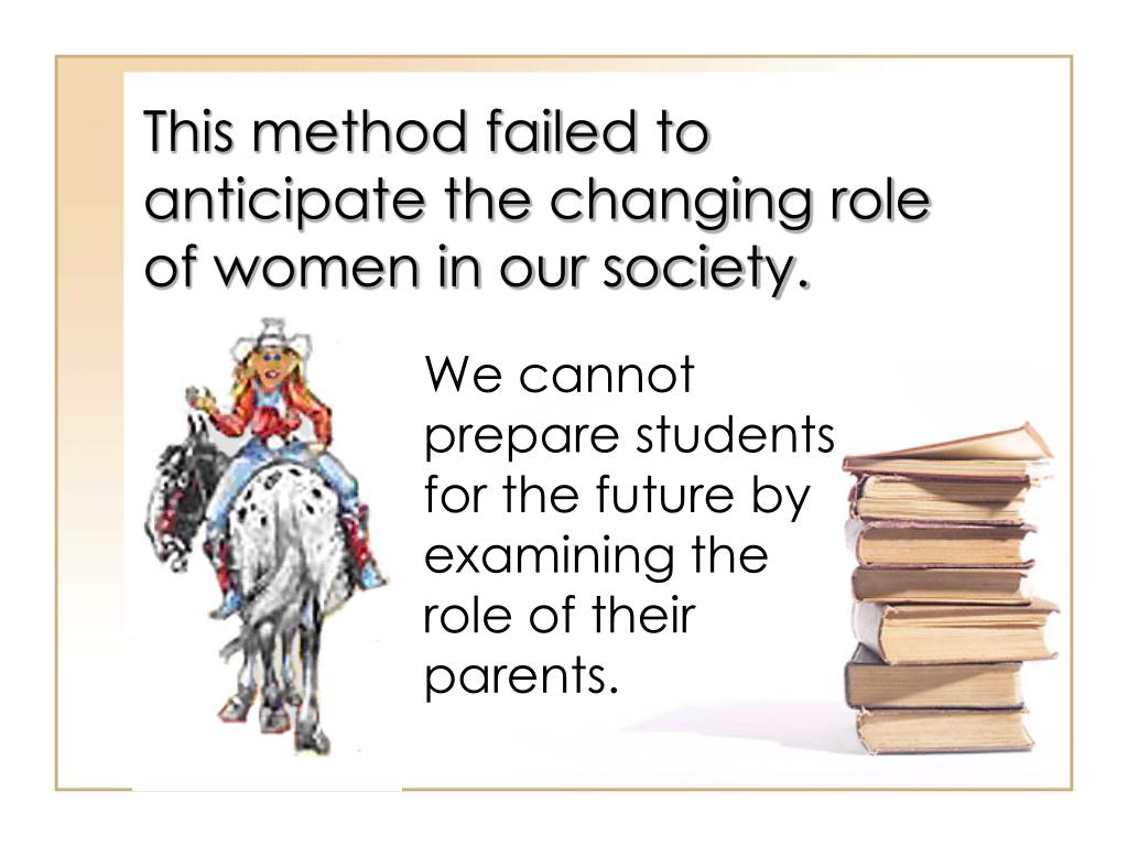 This method failed to anticipate the changing role of women in our society.