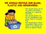 we should recycle our glass plastic and newspapers