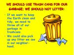 we should use trash cans for our garbage we should not litter