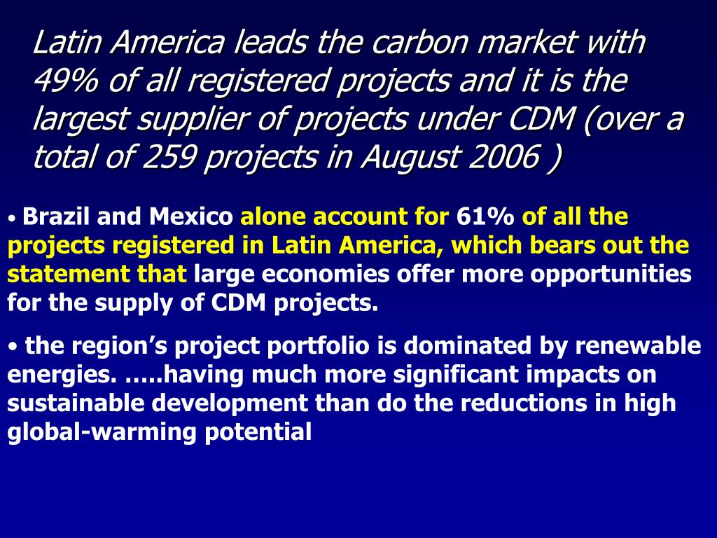 Latin America leads the carbon market with 49% of all registered projects and it is the largest supplier of projects under CDM (over a total of 259 projects in August 2006 )