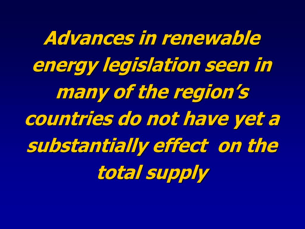 Advances in renewable energy legislation seen in many of the region's countries do not have yet a substantially effect  on the total supply