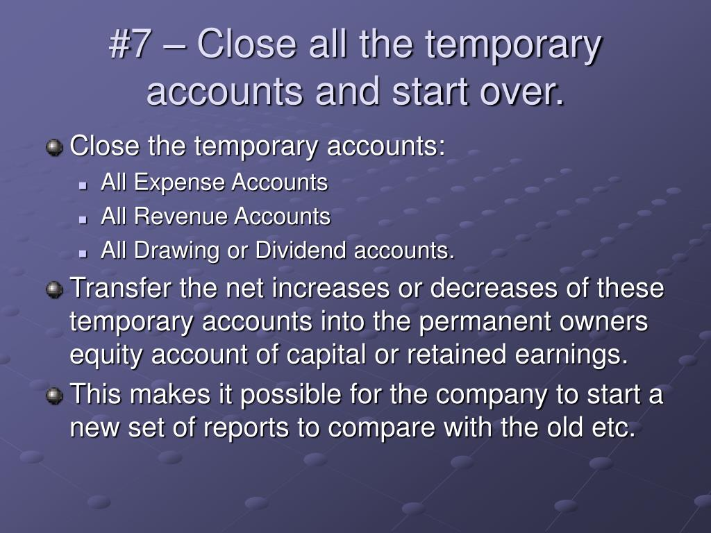 #7 – Close all the temporary accounts and start over.