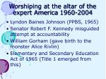 worshiping at the altar of the expert america 1960 2004