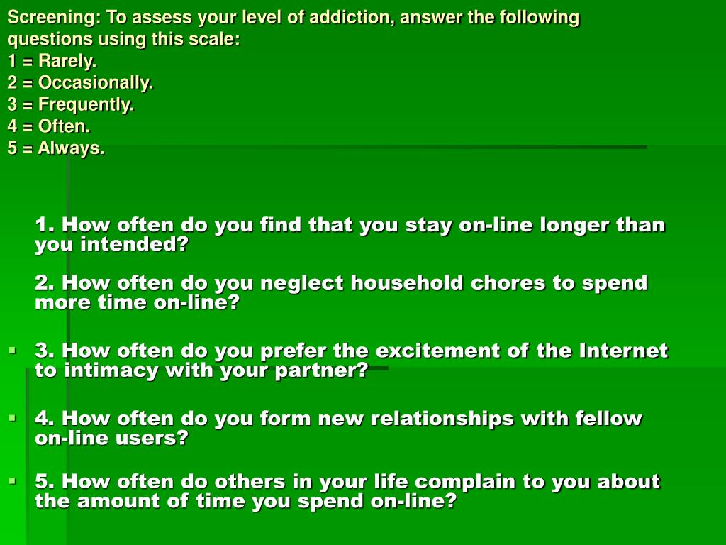 Screening: To assess your level of addiction, answer the following questions using this scale: