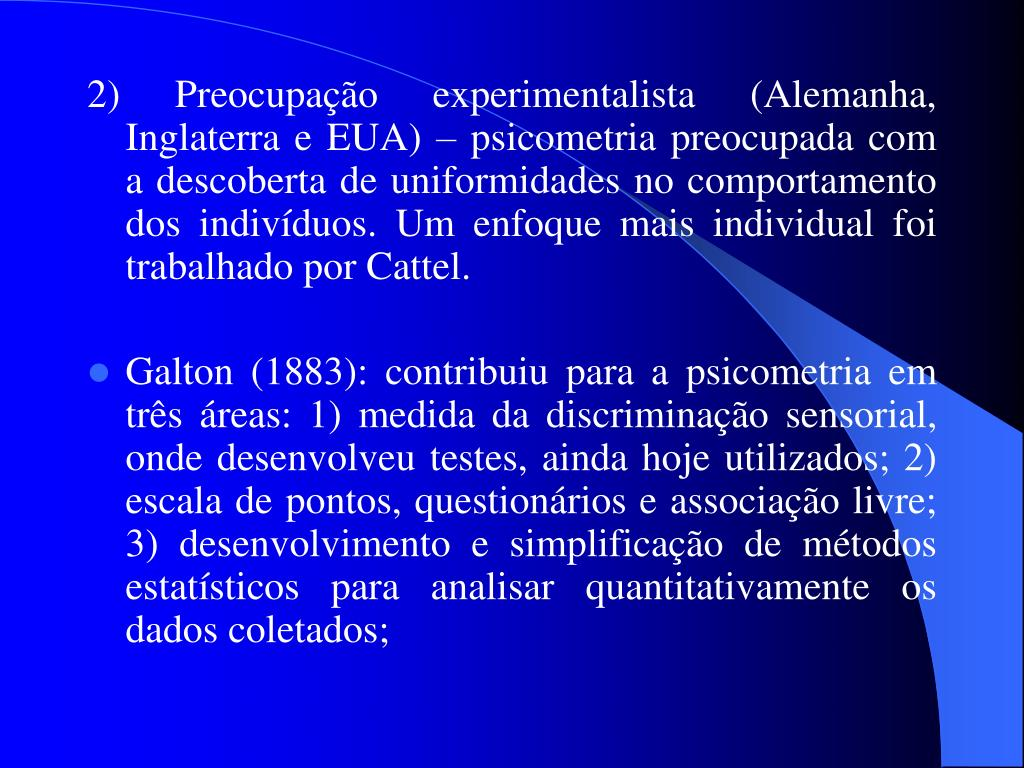 2)Preocupação experimentalista (Alemanha, Inglaterra e EUA) – psicometria preocupada com a descoberta de uniformidades no comportamento dos indivíduos. Um enfoque mais individual foi trabalhado por Cattel.