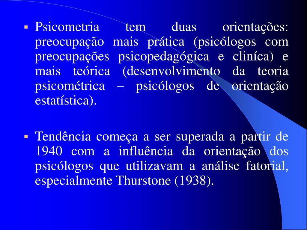 Psicometria tem duas orientações: preocupação mais prática (psicólogos com preocupações psicopedagógica e cliníca) e mais teórica (desenvolvimento da teoria psicométrica – psicólogos de orientação estatística).