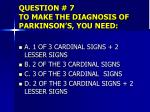 question 7 to make the diagnosis of parkinson s you need