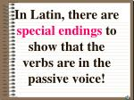 in latin there are special endings to show that the verbs are in the passive voice