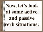 now let s look at some active and passive verb situations
