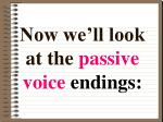 now we ll look at the passive voice endings