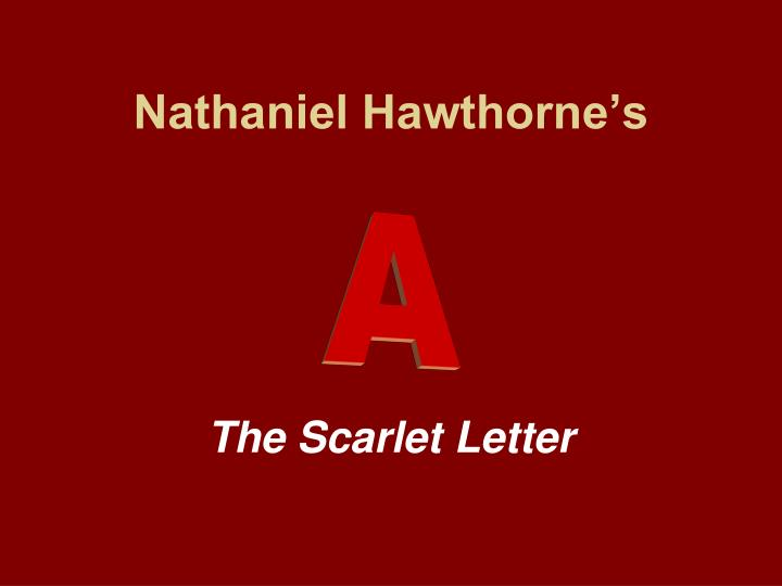 changes in the meaning of the letter a in nathaniel hawthornes scarlet letter After finishing ''the scarlet letter'' nathaniel hawthorne tried to read its final scene to his wife but was overcome with emotion.