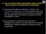 iv les calcifications hepatiques sans lesion sous jacente frequentes et benignes