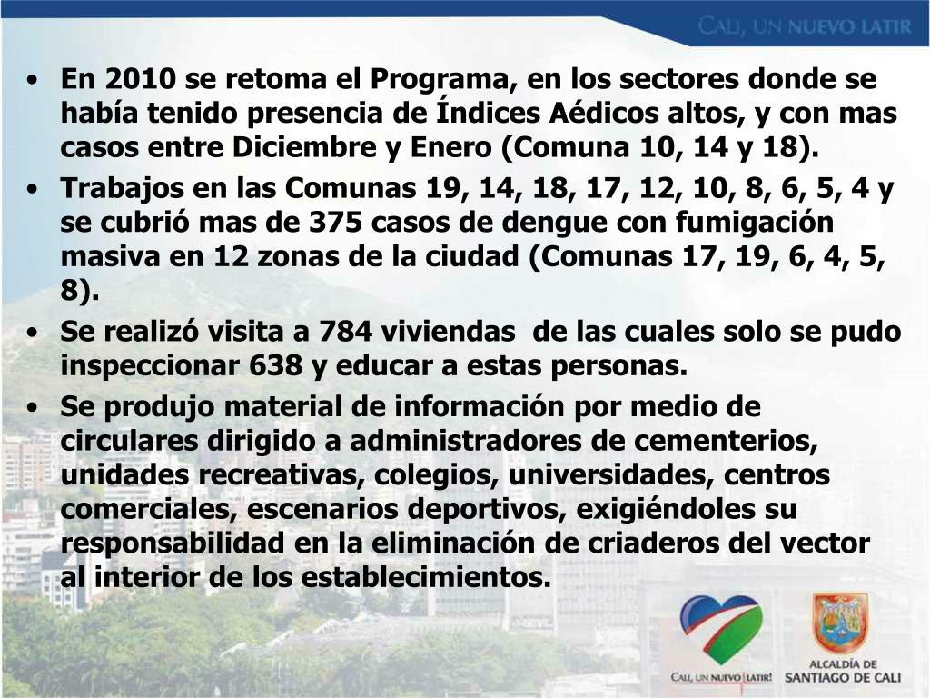 En 2010 se retoma el Programa, en los sectores donde se había tenido presencia de Índices Aédicos altos, y con mas casos entre Diciembre y Enero (Comuna 10, 14 y 18).