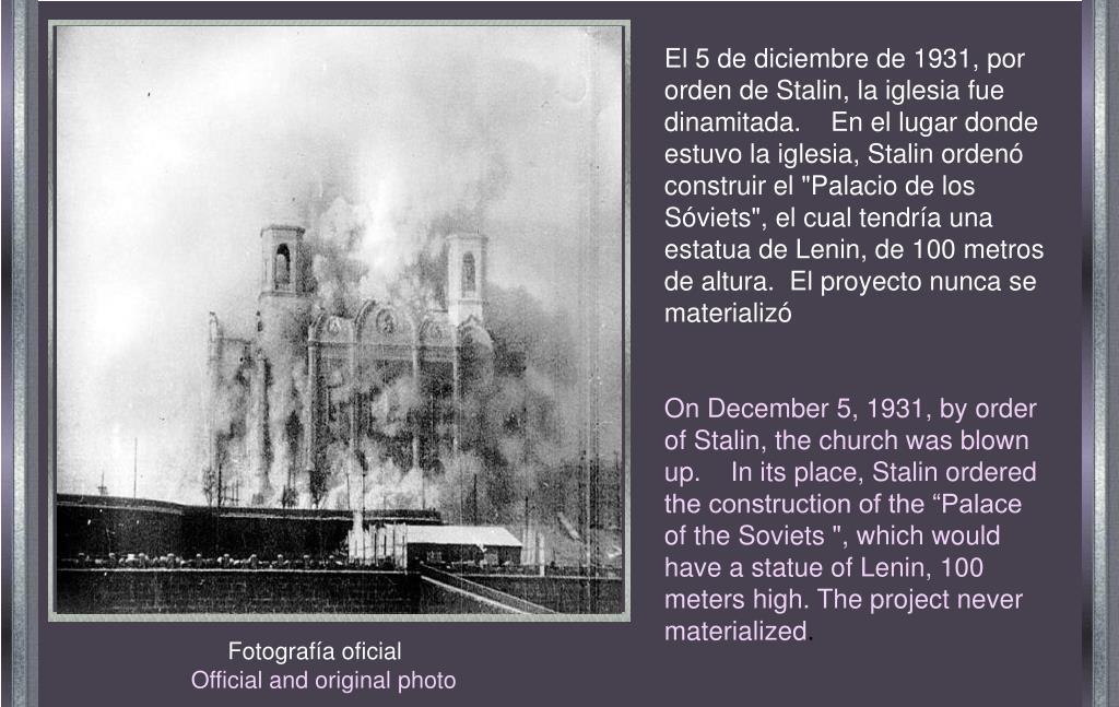 """El 5 de diciembre de 1931, por orden de Stalin, la iglesia fue dinamitada.    En el lugar donde estuvo la iglesia, Stalin ordenó construir el """"Palacio de los Sóviets"""", el cual tendría una estatua de Lenin, de 100 metros de altura.  El proyecto nunca se materializó"""