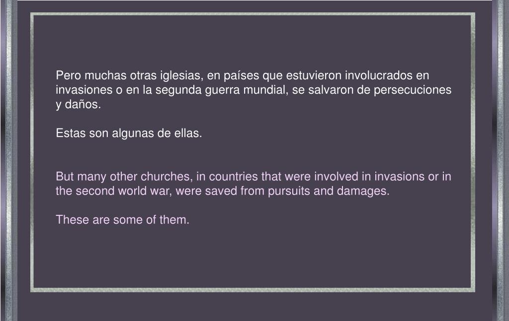 Pero muchas otras iglesias, en países que estuvieron involucrados en invasiones o en la segunda guerra mundial, se salvaron de persecuciones y daños.
