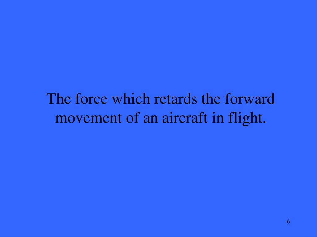 The force which retards the forward movement of an aircraft in flight.