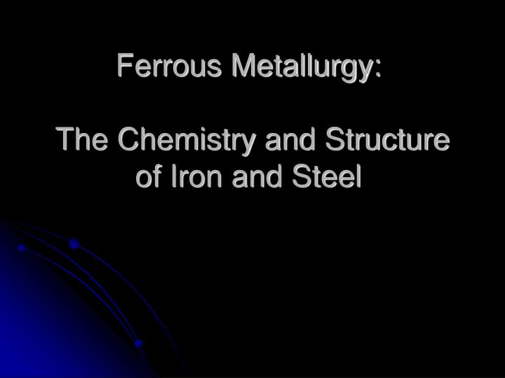 Ppt ferrous metallurgy the chemistry and structure of iron and ferrous metallurgy the chemistry and structure of iron and steel toneelgroepblik Gallery