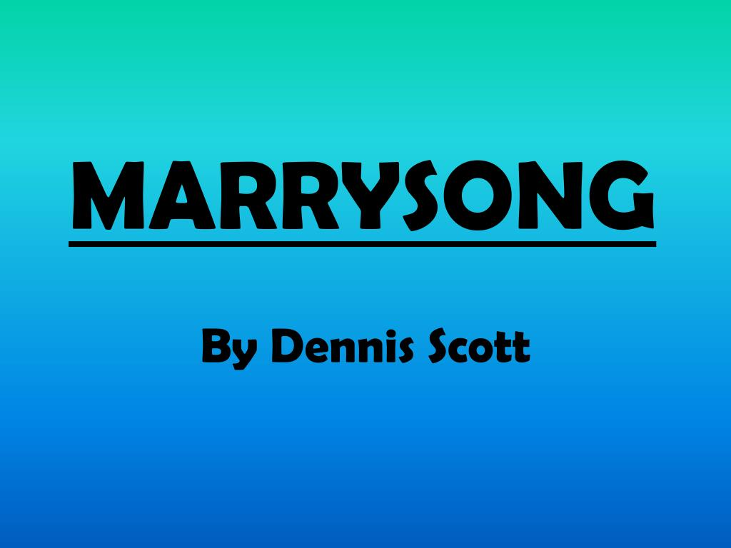 marrysong by dennis scott essay Explore how the poet of marrysong expresses the varying shades of marriage and love 'marrysong' by dennis scott, is about a husband who is struggling to understand his wife: an abstruse, unpredictable woman whom he compares to territory.