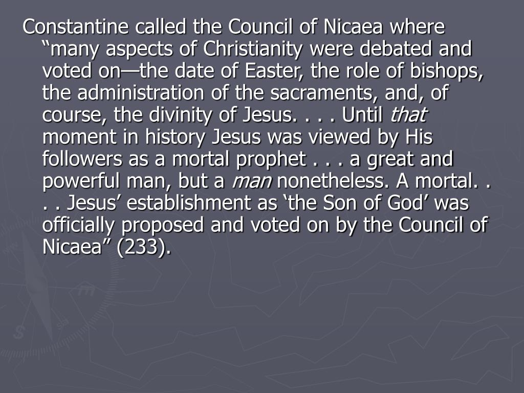 "Constantine called the Council of Nicaea where ""many aspects of Christianity were debated and voted on—the date of Easter, the role of bishops, the administration of the sacraments, and, of course, the divinity of Jesus. . . . Until"