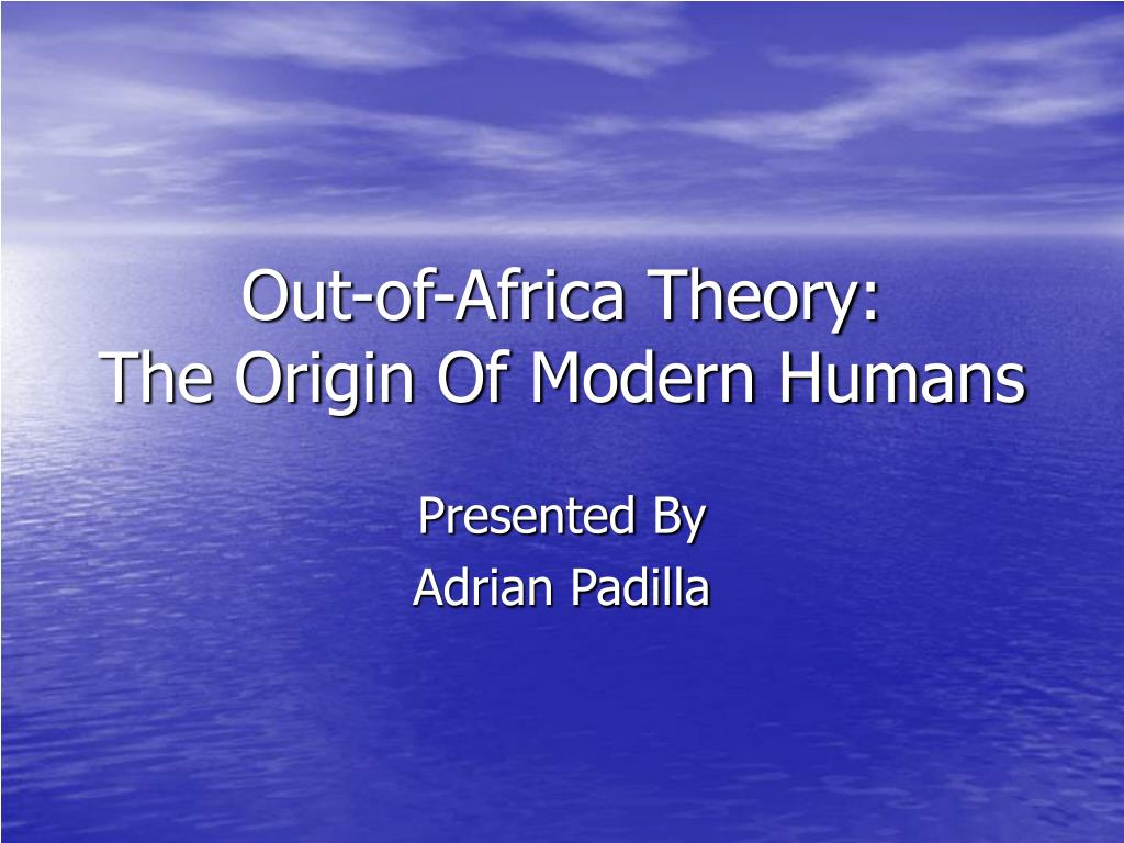 out of africa theory the origin of modern humans l.