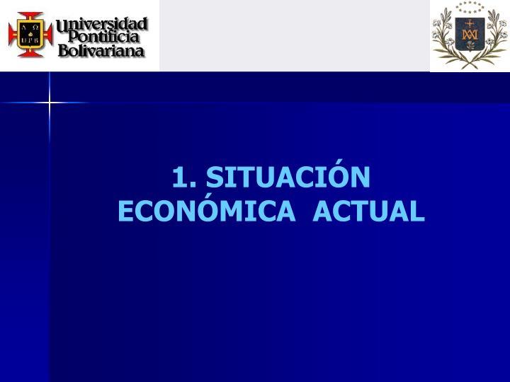 1. SITUACIÓN ECONÓMICA  ACTUAL