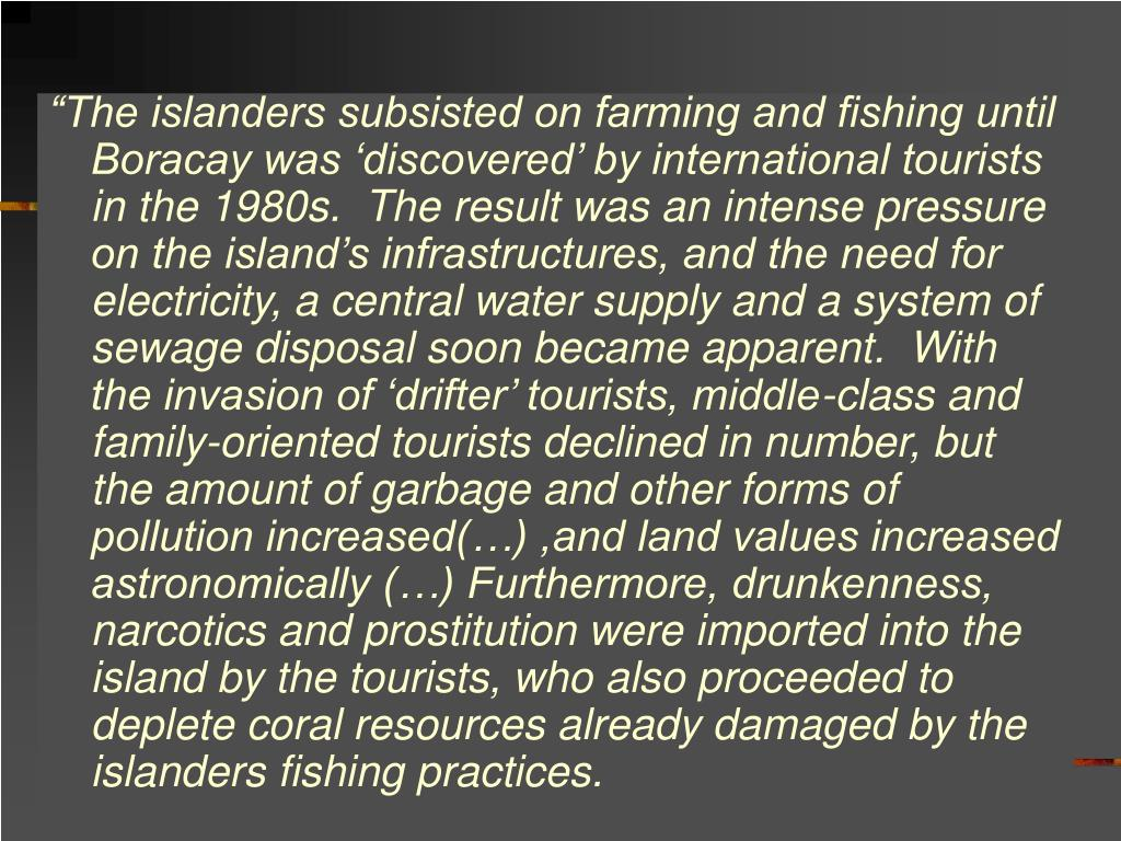 """The islanders subsisted on farming and fishing until Boracay was 'discovered' by international tourists in the 1980s.  The result was an intense pressure on the island's infrastructures, and the need for electricity, a central water supply and a system of sewage disposal soon became apparent.  With the invasion of 'drifter' tourists, middle-class and family-oriented tourists declined in number, but the amount of garbage and other forms of pollution increased(…) ,and land values increased astronomically (…) Furthermore, drunkenness, narcotics and prostitution were imported into the island by the tourists, who also proceeded to deplete coral resources already damaged by the islanders fishing practices."