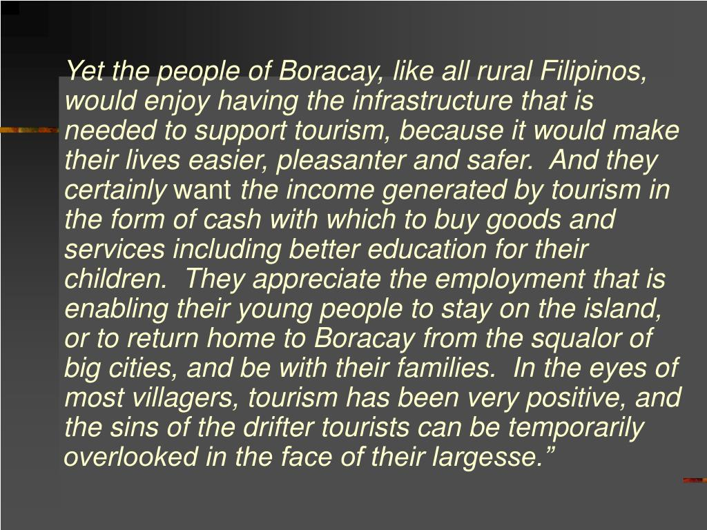 Yet the people of Boracay, like all rural Filipinos, would enjoy having the infrastructure that is needed to support tourism, because it would make their lives easier, pleasanter and safer.  And they certainly