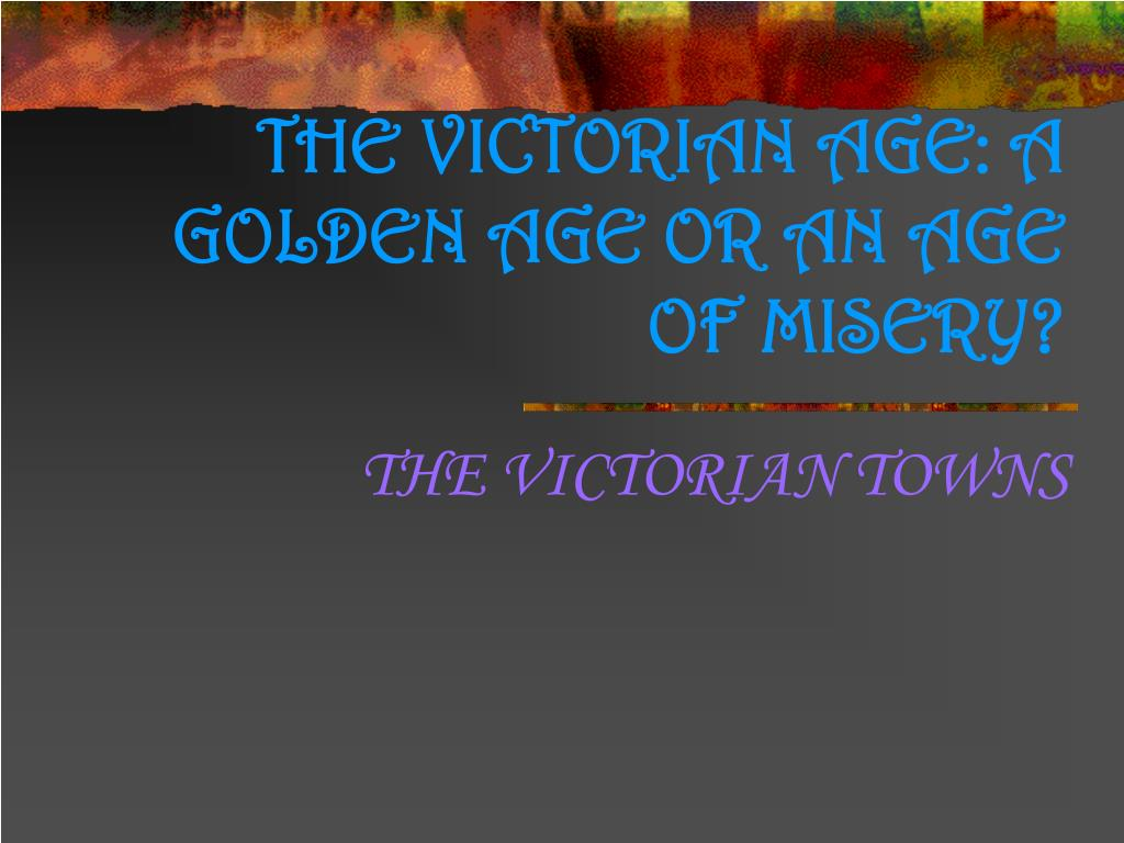 the victorian age a golden age or an age of misery l.