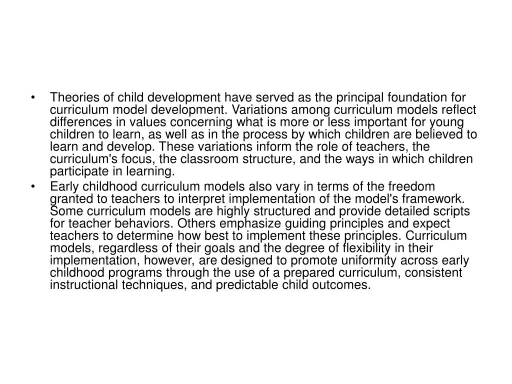 Theories of child development have served as the principal foundation for curriculum model development. Variations among curriculum models reflect differences in values concerning what is more or less important for young children to learn, as well as in the process by which children are believed to learn and develop. These variations inform the role of teachers, the curriculum's focus, the classroom structure, and the ways in which children participate in learning.