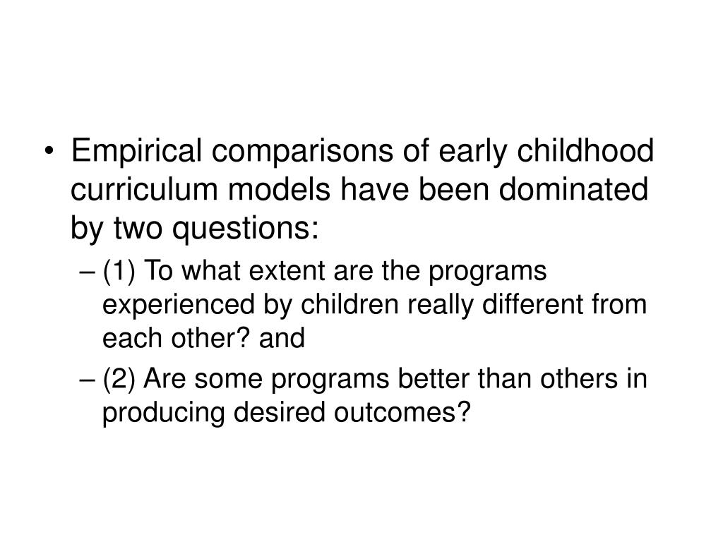 Empirical comparisons of early childhood curriculum models have been dominated by two questions: